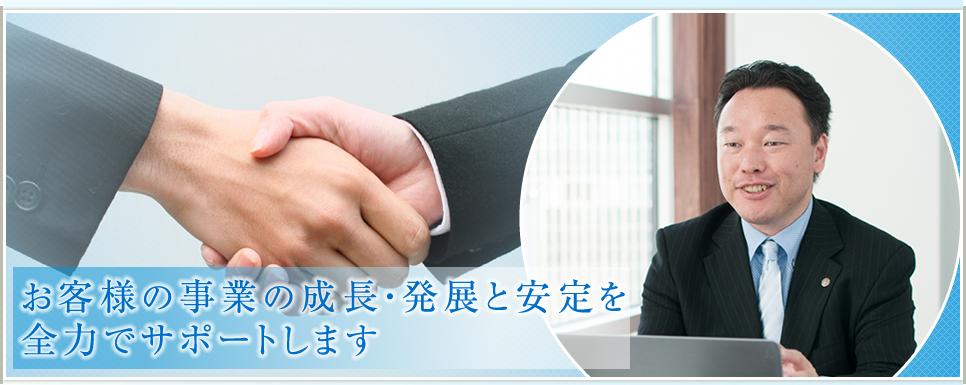 お客様の事業の成長・発展と安定を全力でサポートします
